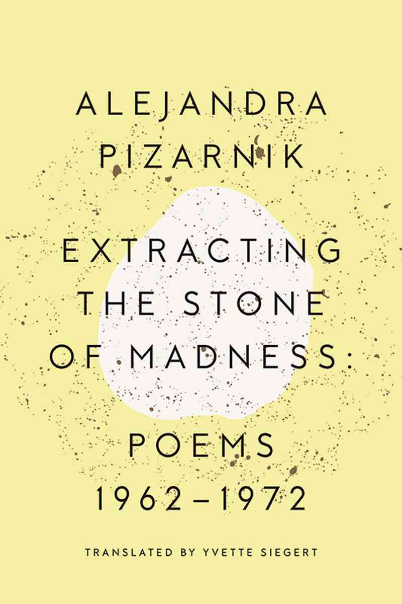 Extracting the Stone of Madness By Pizarnik, Alejandra/ Siegert, Yvette (TRN)